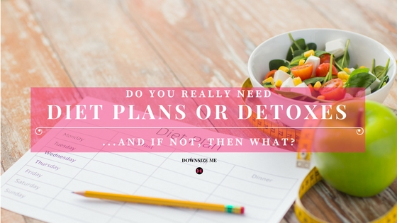 Do You Really Need Diet Plan or Detoxes | Downsize Me