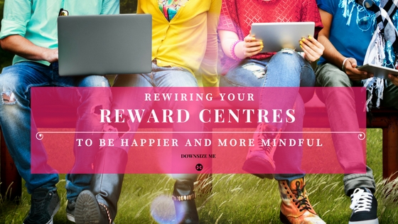 Rewire Your Reward Centres | Downsize Me