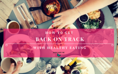5 Steps to Getting Back On Track With Healthy Eating